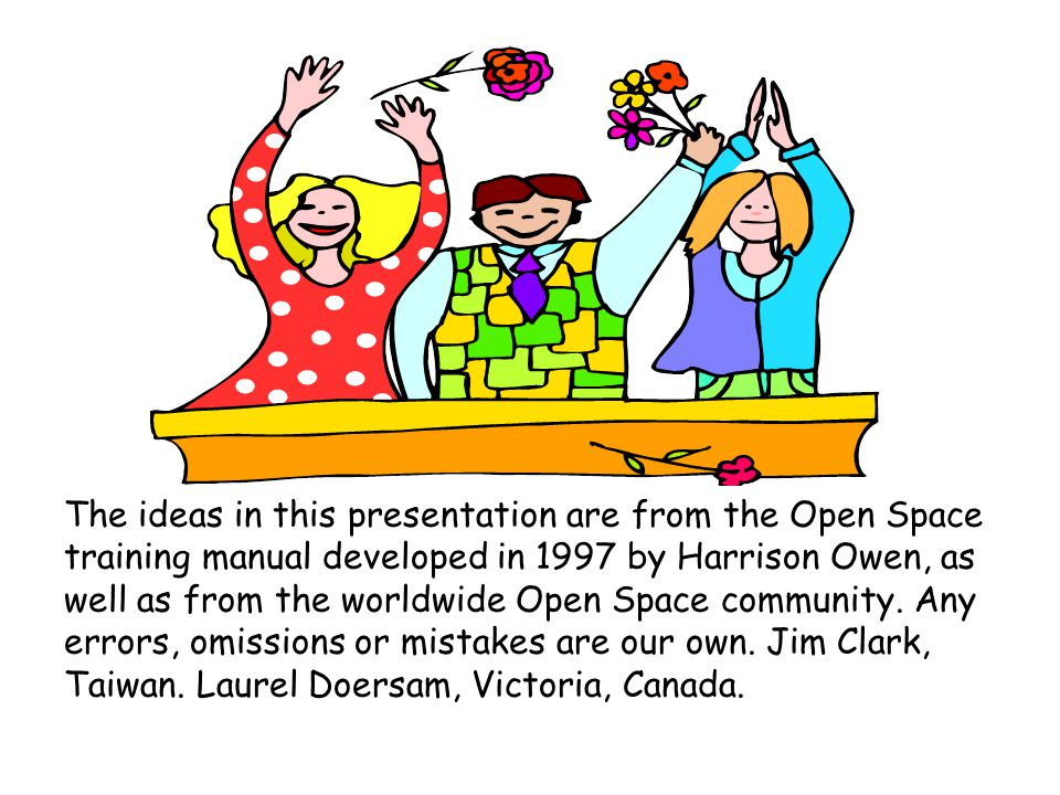 The ideas in this presentation are from the Open Space training manual developed in 1997 by Harrison Owen, as well as from the worldwide Open Space community.