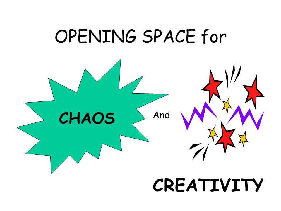 OPENING SPACE for CHAOS And CREATIVITY