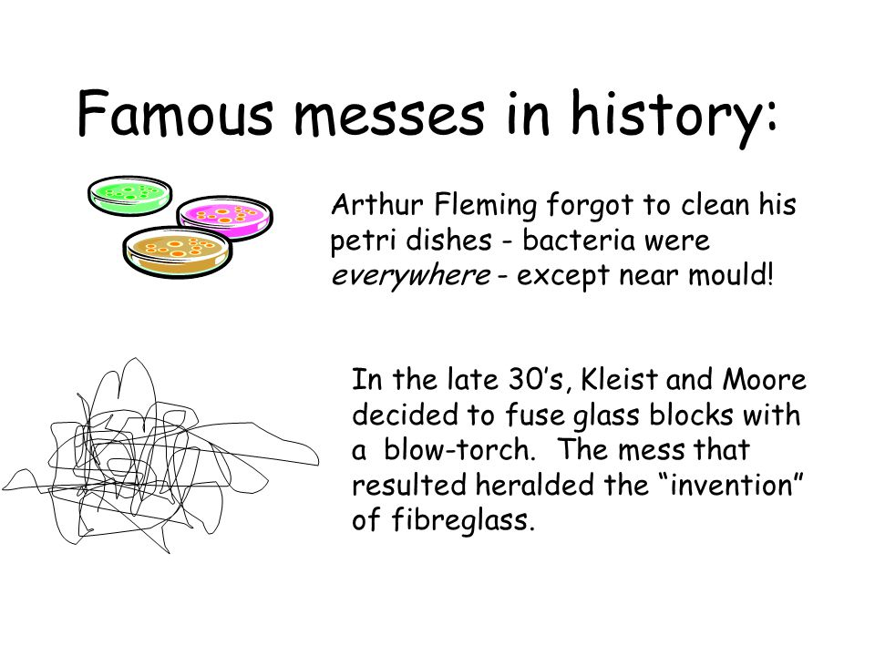 Famous messes in history: Arthur Fleming forgot to clean his petri dishes - bacteria were everywhere - except near mould.