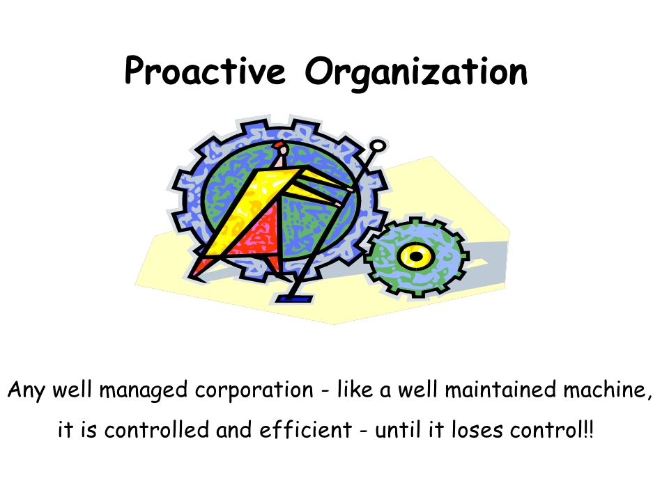 Proactive Organization Any well managed corporation - like a well maintained machine, it is controlled and efficient - until it loses control!!