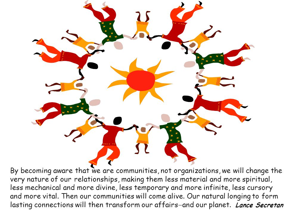 By becoming aware that we are communities, not organizations, we will change the very nature of our relationships, making them less material and more spiritual, less mechanical and more divine, less temporary and more infinite, less cursory and more vital.