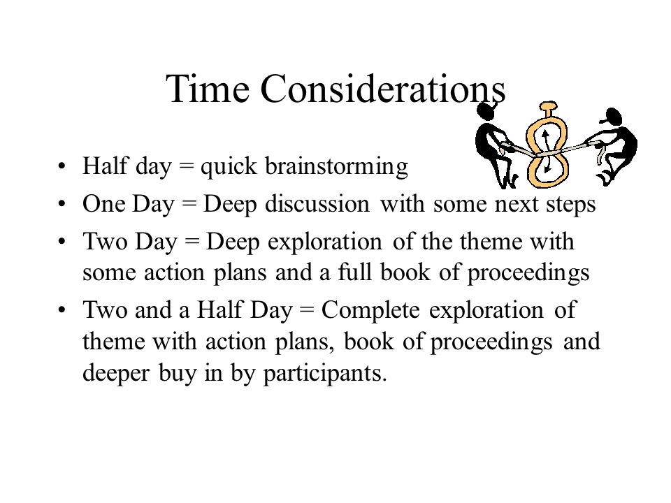 Time Considerations Half day = quick brainstorming One Day = Deep discussion with some next steps Two Day = Deep exploration of the theme with some action plans and a full book of proceedings Two and a Half Day = Complete exploration of theme with action plans, book of proceedings and deeper buy in by participants.