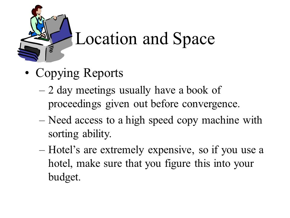 Location and Space Copying Reports –2 day meetings usually have a book of proceedings given out before convergence.