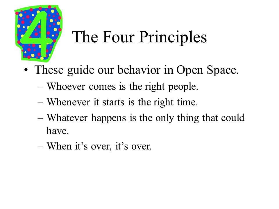 The Four Principles These guide our behavior in Open Space.