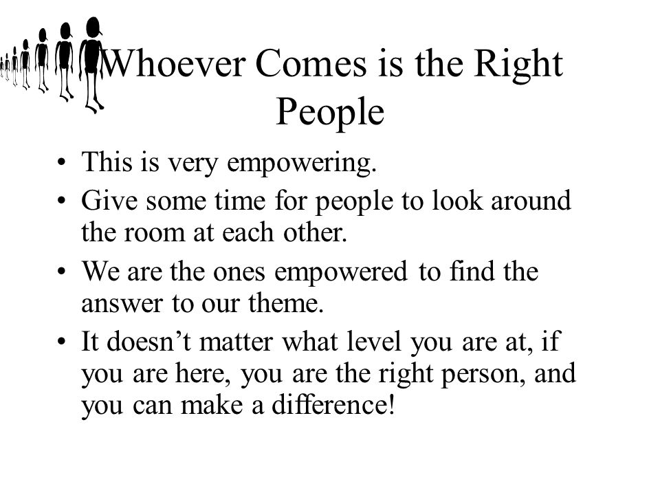 Whoever Comes is the Right People This is very empowering.