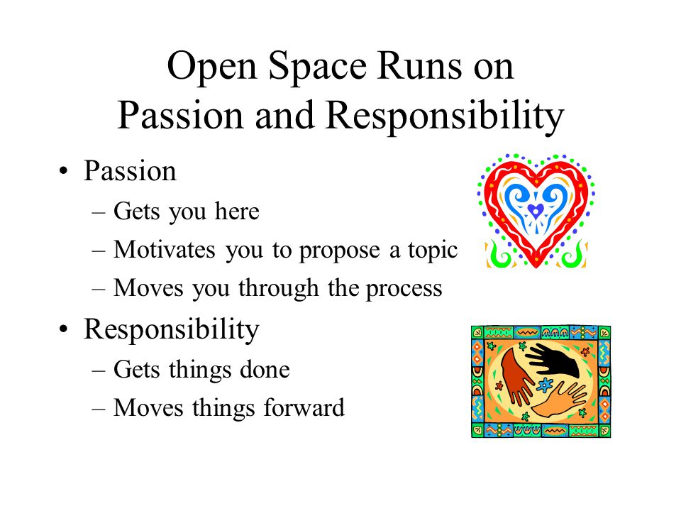 Open Space Runs on Passion and Responsibility Passion –Gets you here –Motivates you to propose a topic –Moves you through the process Responsibility –Gets things done –Moves things forward