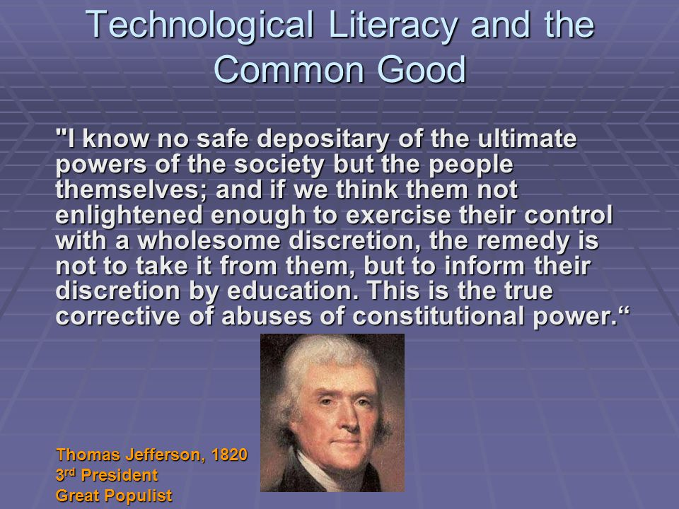Technological Literacy and the Common Good I know no safe depositary of the ultimate powers of the society but the people themselves; and if we think them not enlightened enough to exercise their control with a wholesome discretion, the remedy is not to take it from them, but to inform their discretion by education.