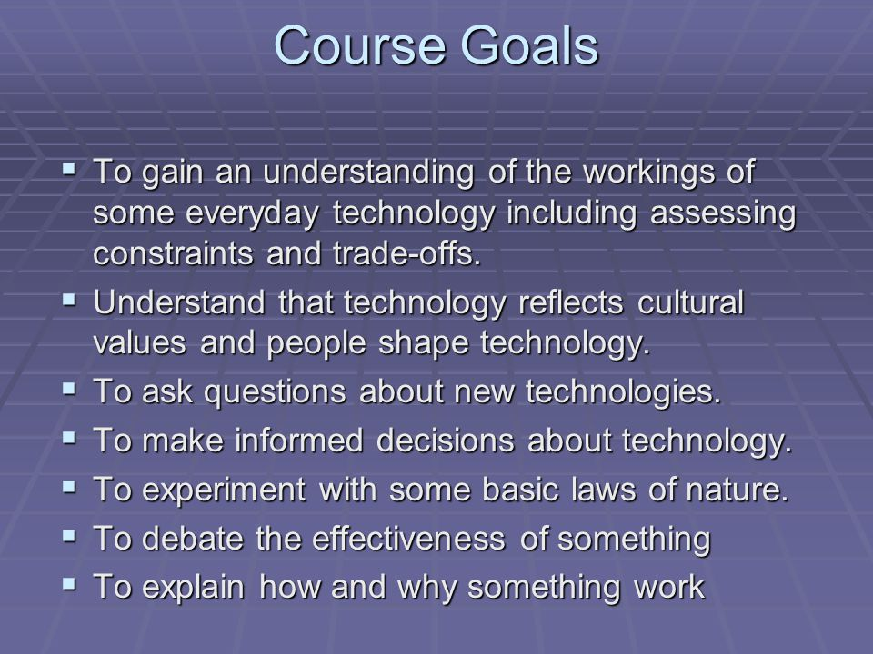 Course Goals To gain an understanding of the workings of some everyday technology including assessing constraints and trade-offs.