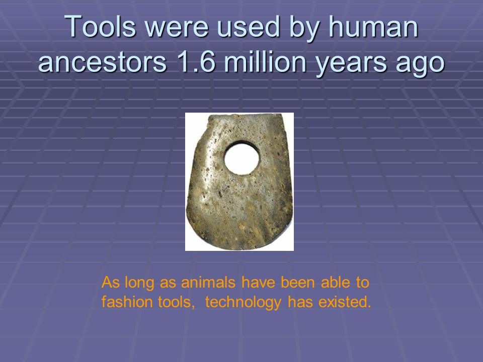 Tools were used by human ancestors 1.6 million years ago As long as animals have been able to fashion tools, technology has existed.