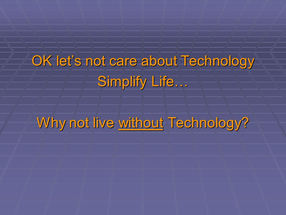 OK lets not care about Technology Simplify Life… Why not live without Technology