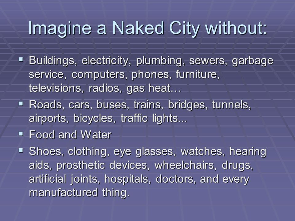 Imagine a Naked City without: Buildings, electricity, plumbing, sewers, garbage service, computers, phones, furniture, televisions, radios, gas heat… Buildings, electricity, plumbing, sewers, garbage service, computers, phones, furniture, televisions, radios, gas heat… Roads, cars, buses, trains, bridges, tunnels, airports, bicycles, traffic lights...