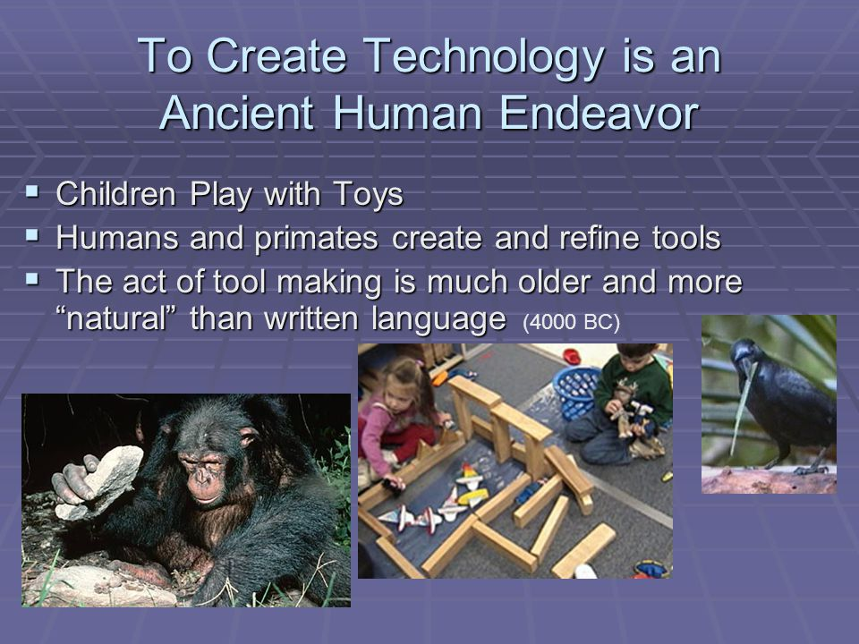 To Create Technology is an Ancient Human Endeavor Children Play with Toys Children Play with Toys Humans and primates create and refine tools Humans and primates create and refine tools The act of tool making is much older and more natural than written language The act of tool making is much older and more natural than written language (4000 BC)