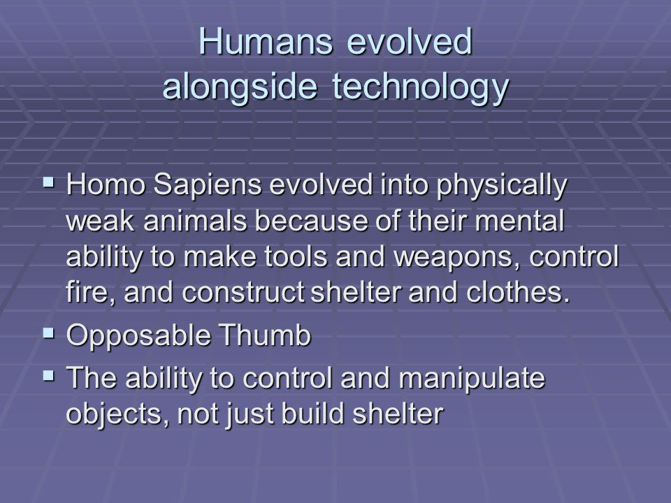 Humans evolved alongside technology Homo Sapiens evolved into physically weak animals because of their mental ability to make tools and weapons, control fire, and construct shelter and clothes.