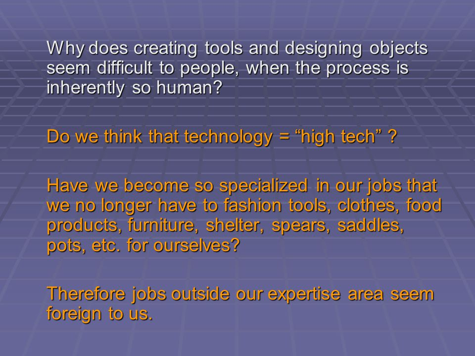 Why does creating tools and designing objects seem difficult to people, when the process is inherently so human.