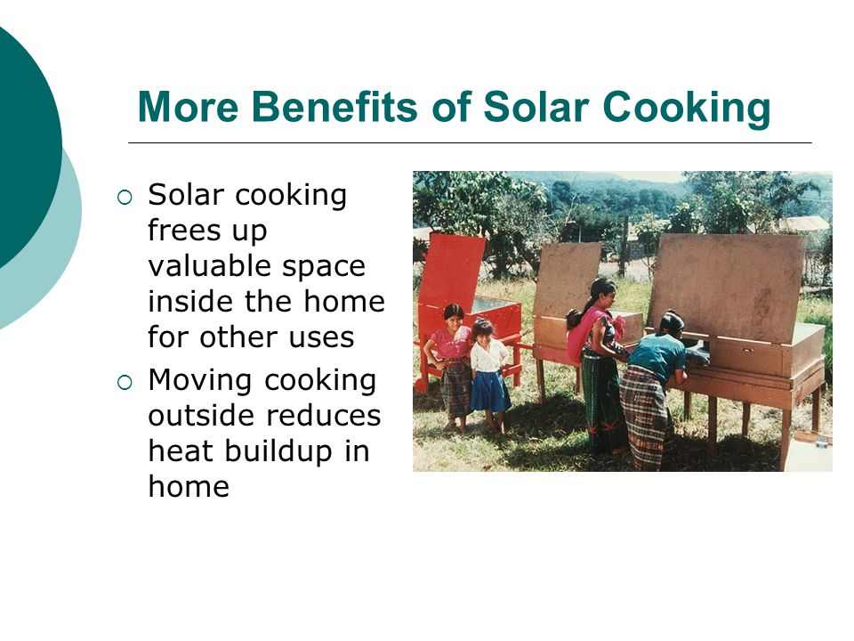 More Benefits of Solar Cooking Solar cooking frees up valuable space inside the home for other uses Moving cooking outside reduces heat buildup in home