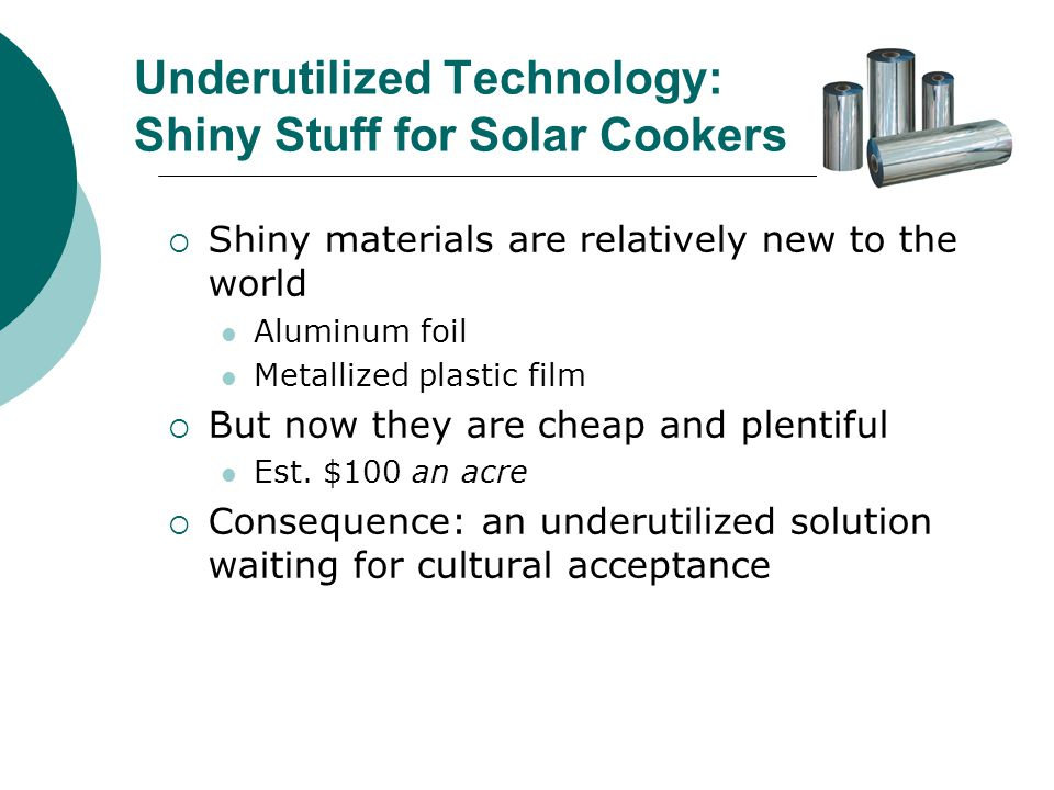 Underutilized Technology: Shiny Stuff for Solar Cookers Shiny materials are relatively new to the world Aluminum foil Metallized plastic film But now they are cheap and plentiful Est.