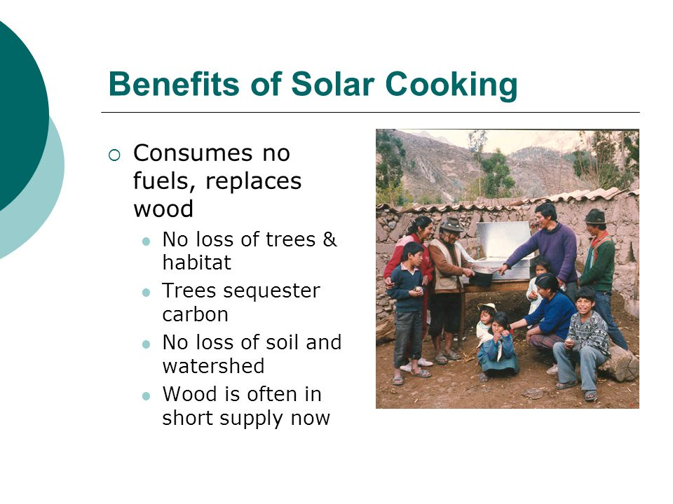 More Benefits of Solar Cooking Eliminates work No daily search for firewood No risks to women and children Frees time for other activities No need to stir food Helps to liberate women