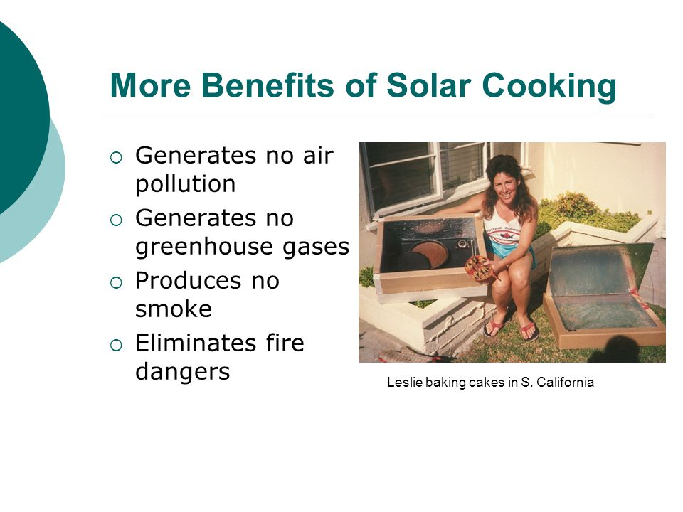 More Benefits of Solar Cooking Generates no air pollution Generates no greenhouse gases Produces no smoke Eliminates fire dangers Leslie baking cakes in S.