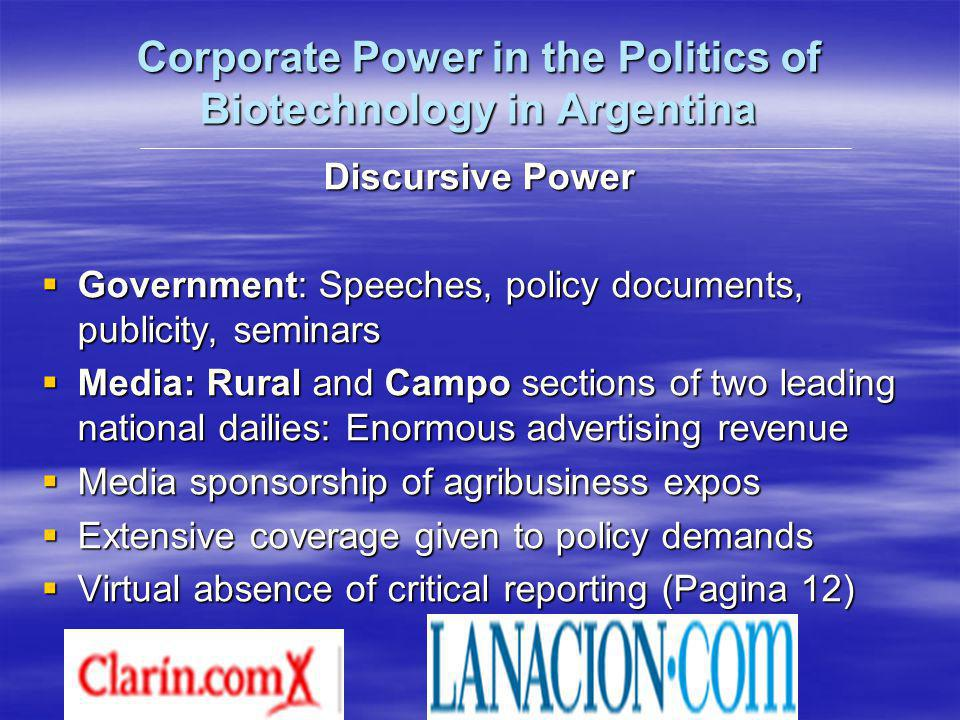 Corporate Power in the Politics of Biotechnology in Argentina Discursive Power Government: Speeches, policy documents, publicity, seminars Government: Speeches, policy documents, publicity, seminars Media: Rural and Campo sections of two leading national dailies: Enormous advertising revenue Media: Rural and Campo sections of two leading national dailies: Enormous advertising revenue Media sponsorship of agribusiness expos Media sponsorship of agribusiness expos Extensive coverage given to policy demands Extensive coverage given to policy demands Virtual absence of critical reporting (Pagina 12) Virtual absence of critical reporting (Pagina 12)