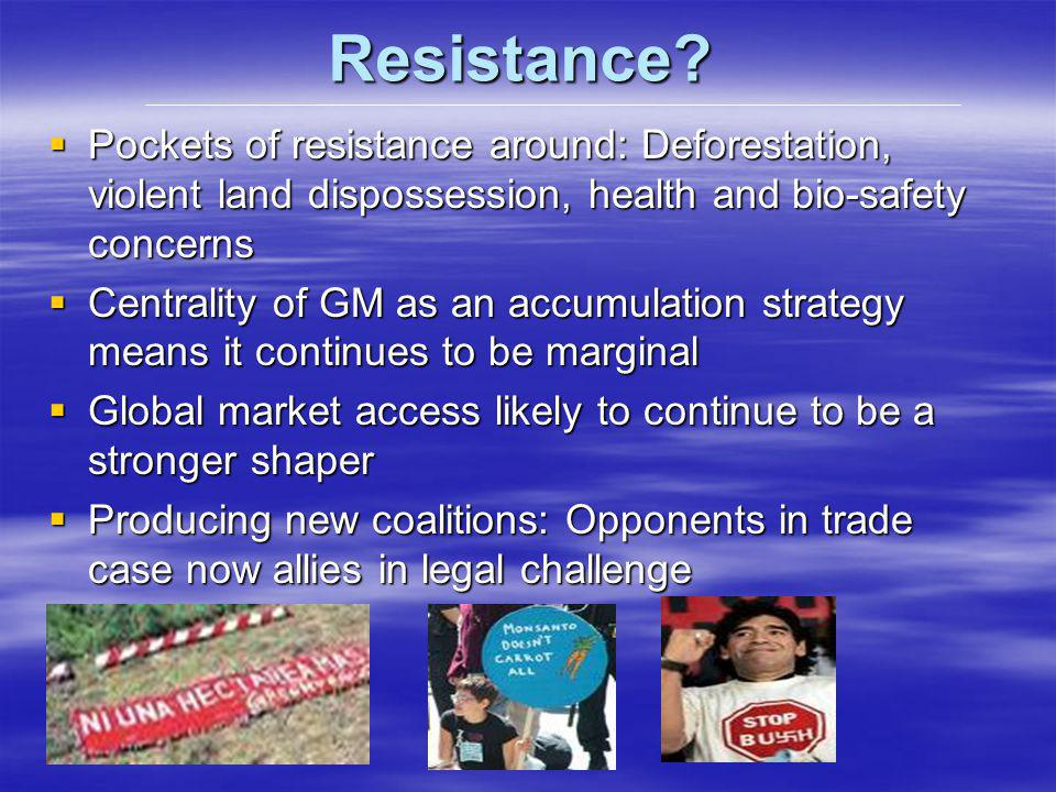 Resistance? Pockets of resistance around: Deforestation, violent land dispossession, health and bio-safety concerns Pockets of resistance around: Defo