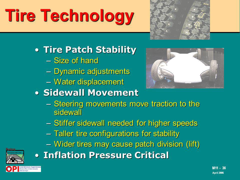 The Road to Skilled Driving M11 - 36 April 2006 Tire Technology Tire Patch StabilityTire Patch Stability –Size of hand –Dynamic adjustments –Water displacement Sidewall MovementSidewall Movement –Steering movements move traction to the sidewall –Stiffer sidewall needed for higher speeds –Taller tire configurations for stability –Wider tires may cause patch division (lift) Inflation Pressure CriticalInflation Pressure Critical