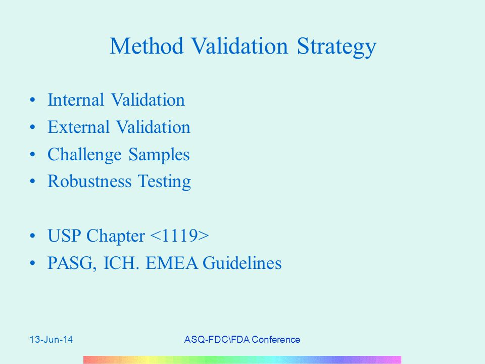 13-Jun-14ASQ-FDC\FDA Conference Method Validation Strategy Internal Validation External Validation Challenge Samples Robustness Testing USP Chapter PASG, ICH.