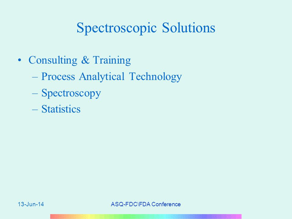 13-Jun-14ASQ-FDC\FDA Conference Spectroscopic Solutions Consulting & Training –Process Analytical Technology –Spectroscopy –Statistics