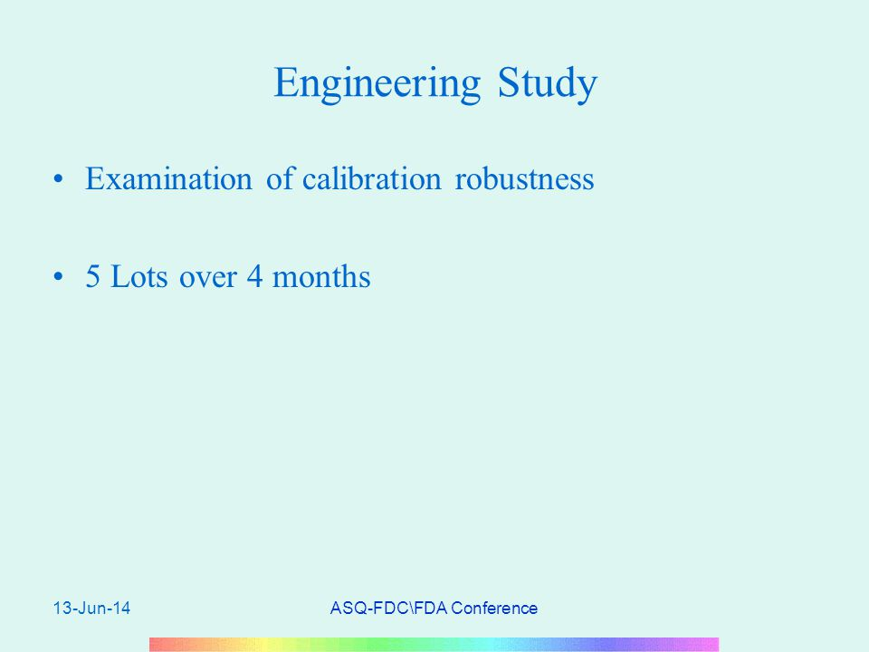 13-Jun-14ASQ-FDC\FDA Conference Engineering Study Examination of calibration robustness 5 Lots over 4 months