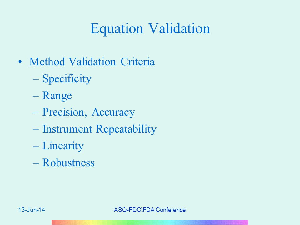 13-Jun-14ASQ-FDC\FDA Conference Equation Validation Method Validation Criteria –Specificity –Range –Precision, Accuracy –Instrument Repeatability –Linearity –Robustness