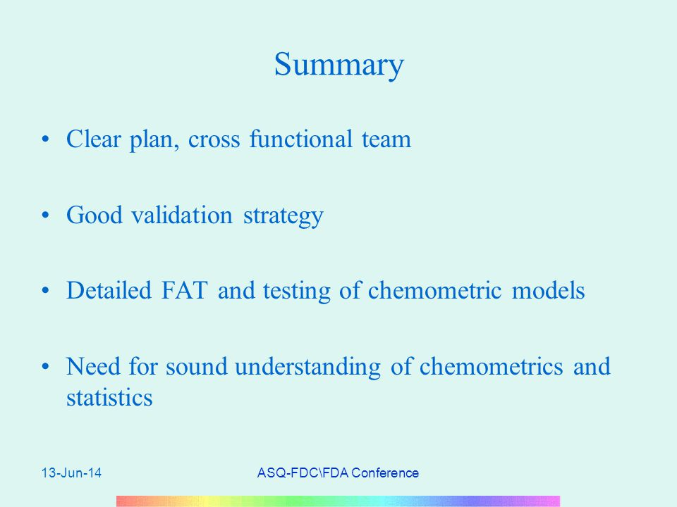 13-Jun-14ASQ-FDC\FDA Conference Summary Clear plan, cross functional team Good validation strategy Detailed FAT and testing of chemometric models Need for sound understanding of chemometrics and statistics