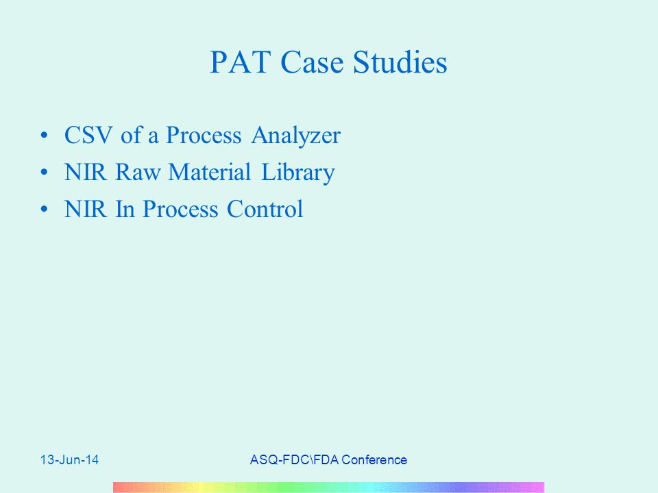 13-Jun-14ASQ-FDC\FDA Conference PAT Case Studies CSV of a Process Analyzer NIR Raw Material Library NIR In Process Control