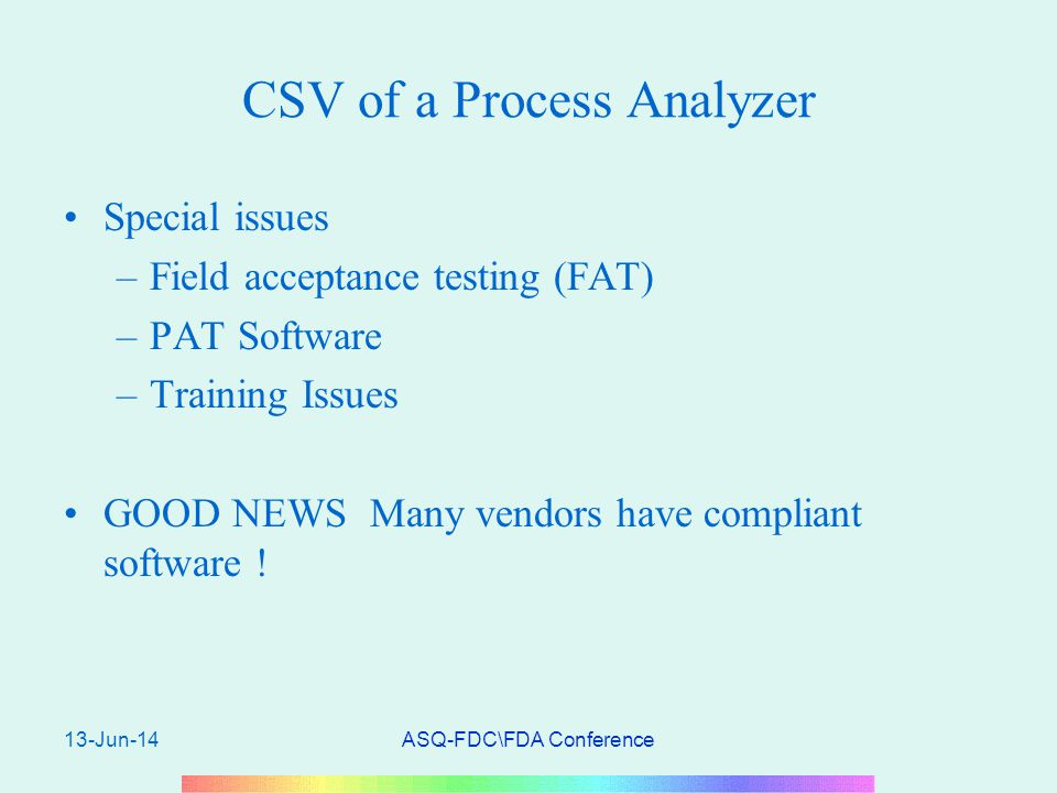 13-Jun-14ASQ-FDC\FDA Conference CSV of a Process Analyzer Special issues –Field acceptance testing (FAT) –PAT Software –Training Issues GOOD NEWS Many vendors have compliant software !