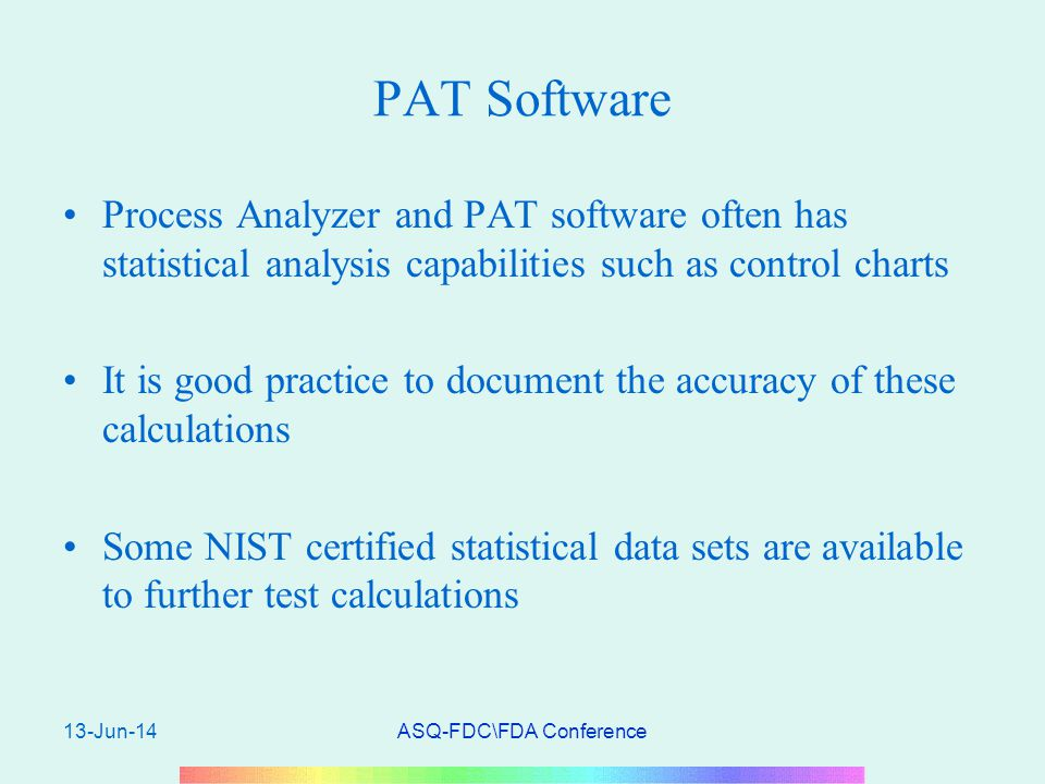 13-Jun-14ASQ-FDC\FDA Conference PAT Software Process Analyzer and PAT software often has statistical analysis capabilities such as control charts It is good practice to document the accuracy of these calculations Some NIST certified statistical data sets are available to further test calculations