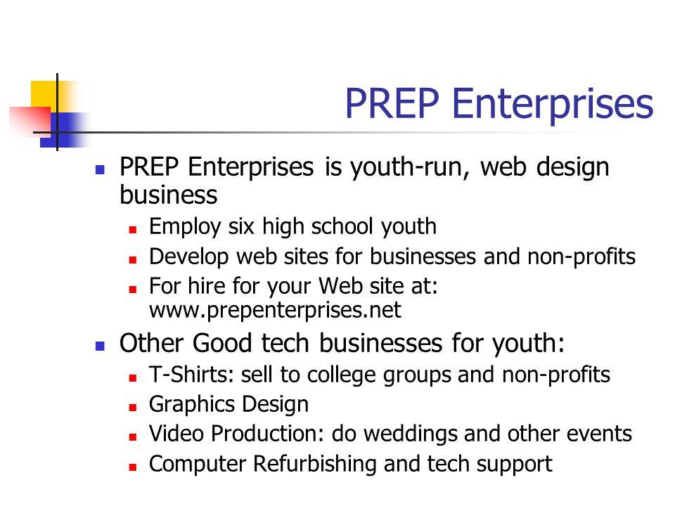 PREP Enterprises PREP Enterprises is youth-run, web design business Employ six high school youth Develop web sites for businesses and non-profits For