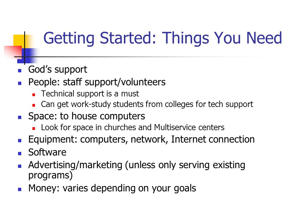 Getting Started: Things You Need Gods support People: staff support/volunteers Technical support is a must Can get work-study students from colleges f