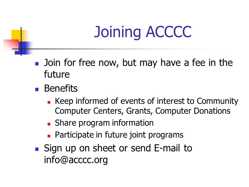 Joining ACCCC Join for free now, but may have a fee in the future Benefits Keep informed of events of interest to Community Computer Centers, Grants,