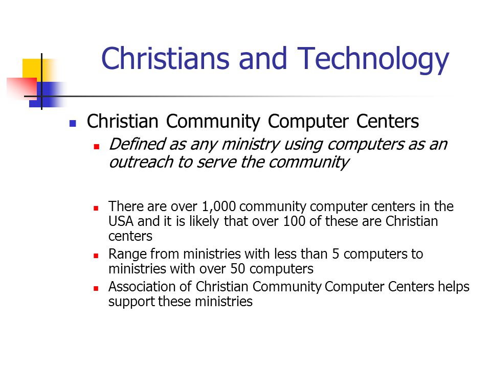 Association of Christian Community Computer Centers Mission: To support and promote the use of computers and technology in Christian outreach ministries To assist the 60+ identified existing Christian community computer centers and help others get started To partner with national organizations to support CCCCs Pursuing partnerships with CCDA, Mission Year and CTCNet Web: www.acccc.org or www.computerministry.org E-mail: info@acccc.org