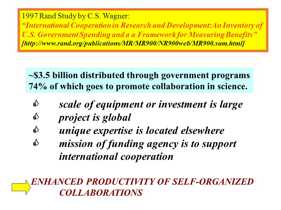 C scale of equipment or investment is large C project is global C unique expertise is located elsewhere C mission of funding agency is to support international cooperation ENHANCED PRODUCTIVITY OF SELF-ORGANIZED COLLABORATIONS 1997 Rand Study by C.S.
