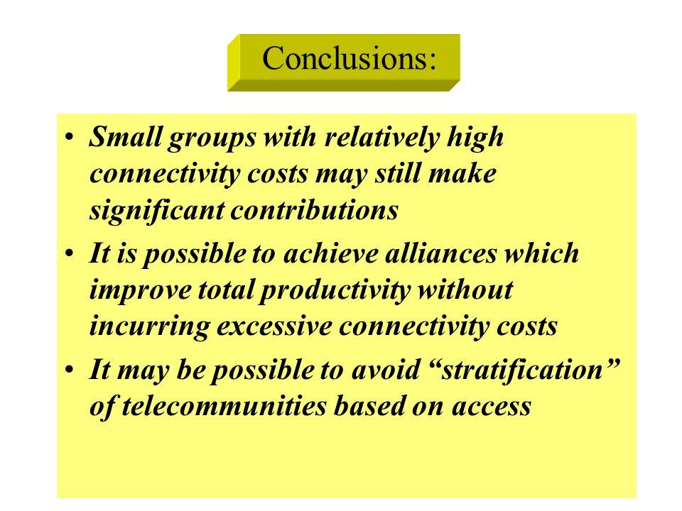 Conclusions: Small groups with relatively high connectivity costs may still make significant contributions It is possible to achieve alliances which improve total productivity without incurring excessive connectivity costs It may be possible to avoid stratification of telecommunities based on access