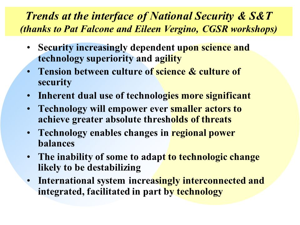 Trends at the interface of National Security & S&T (thanks to Pat Falcone and Eileen Vergino, CGSR workshops) Security increasingly dependent upon science and technology superiority and agility Tension between culture of science & culture of security Inherent dual use of technologies more significant Technology will empower ever smaller actors to achieve greater absolute thresholds of threats Technology enables changes in regional power balances The inability of some to adapt to technologic change likely to be destabilizing International system increasingly interconnected and integrated, facilitated in part by technology