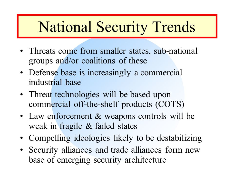 National Security Trends Threats come from smaller states, sub-national groups and/or coalitions of these Defense base is increasingly a commercial industrial base Threat technologies will be based upon commercial off-the-shelf products (COTS) Law enforcement & weapons controls will be weak in fragile & failed states Compelling ideologies likely to be destabilizing Security alliances and trade alliances form new base of emerging security architecture