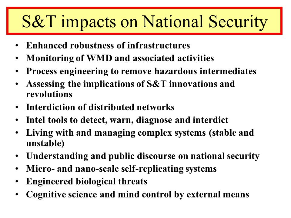 S&T impacts on National Security Enhanced robustness of infrastructures Monitoring of WMD and associated activities Process engineering to remove hazardous intermediates Assessing the implications of S&T innovations and revolutions Interdiction of distributed networks Intel tools to detect, warn, diagnose and interdict Living with and managing complex systems (stable and unstable) Understanding and public discourse on national security Micro- and nano-scale self-replicating systems Engineered biological threats Cognitive science and mind control by external means