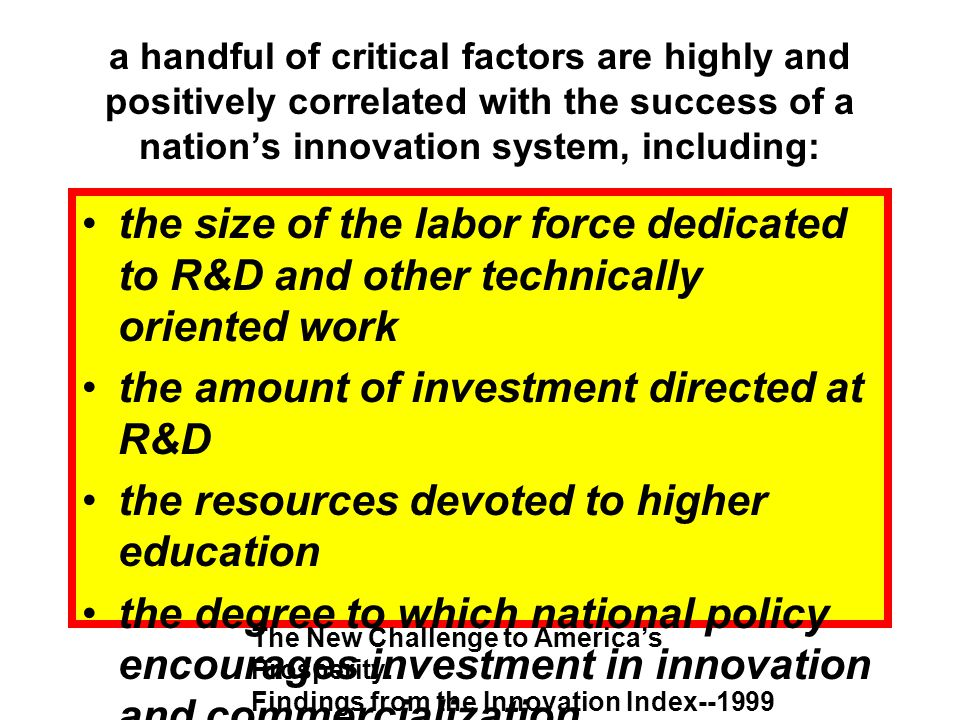 a handful of critical factors are highly and positively correlated with the success of a nations innovation system, including: the size of the labor force dedicated to R&D and other technically oriented work the amount of investment directed at R&D the resources devoted to higher education the degree to which national policy encourages investment in innovation and commercialization The New Challenge to Americas Prosperity: Findings from the Innovation Index--1999