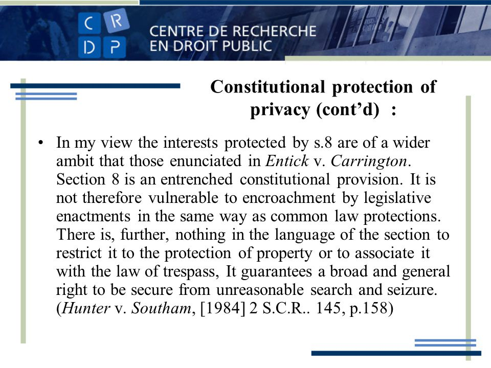 Constitutional protection of privacy (contd) : In my view the interests protected by s.8 are of a wider ambit that those enunciated in Entick v.