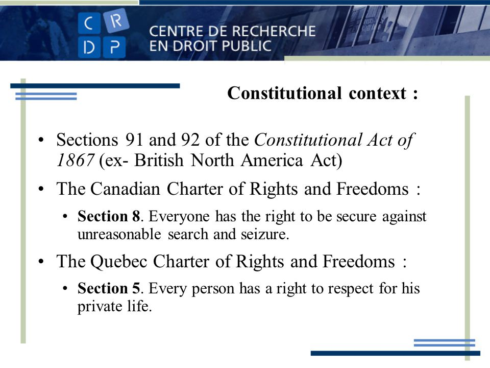 Constitutional context : Sections 91 and 92 of the Constitutional Act of 1867 (ex- British North America Act) The Canadian Charter of Rights and Freedoms : Section 8.