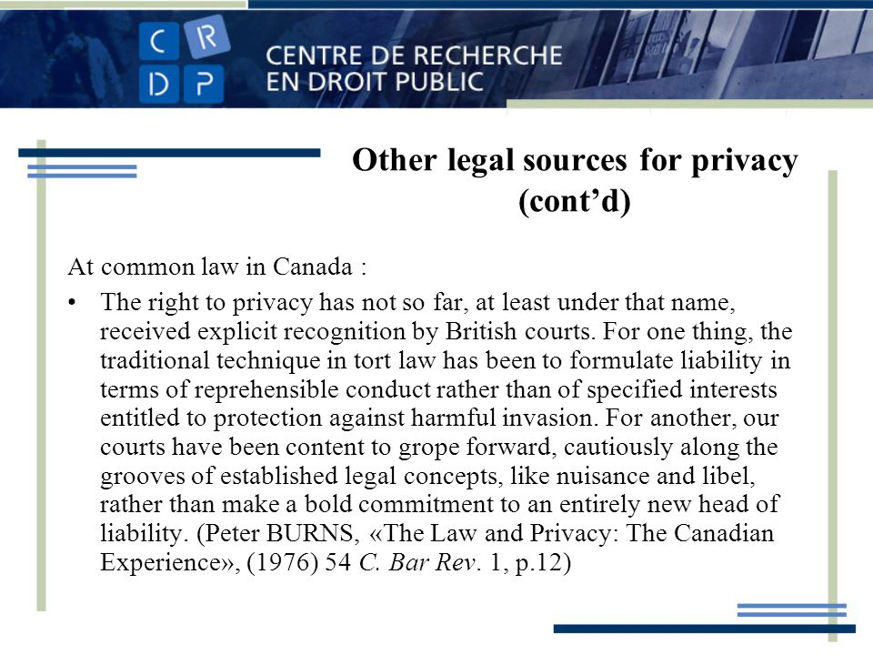 Other legal sources for privacy (contd) At common law in Canada : The right to privacy has not so far, at least under that name, received explicit recognition by British courts.