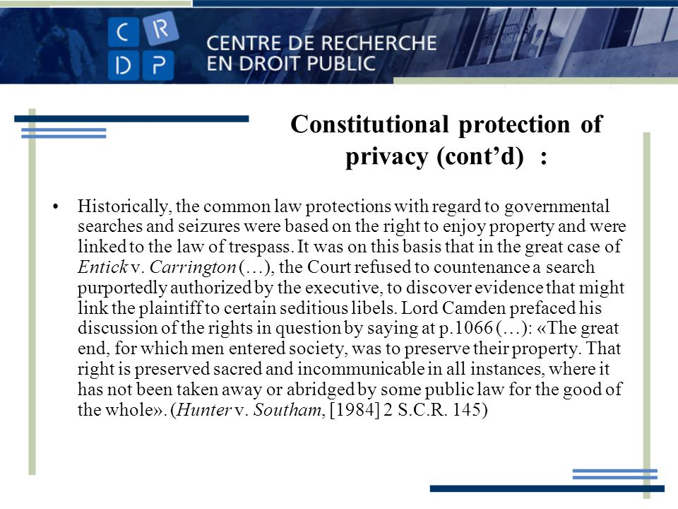 Constitutional protection of privacy (contd) : Historically, the common law protections with regard to governmental searches and seizures were based on the right to enjoy property and were linked to the law of trespass.