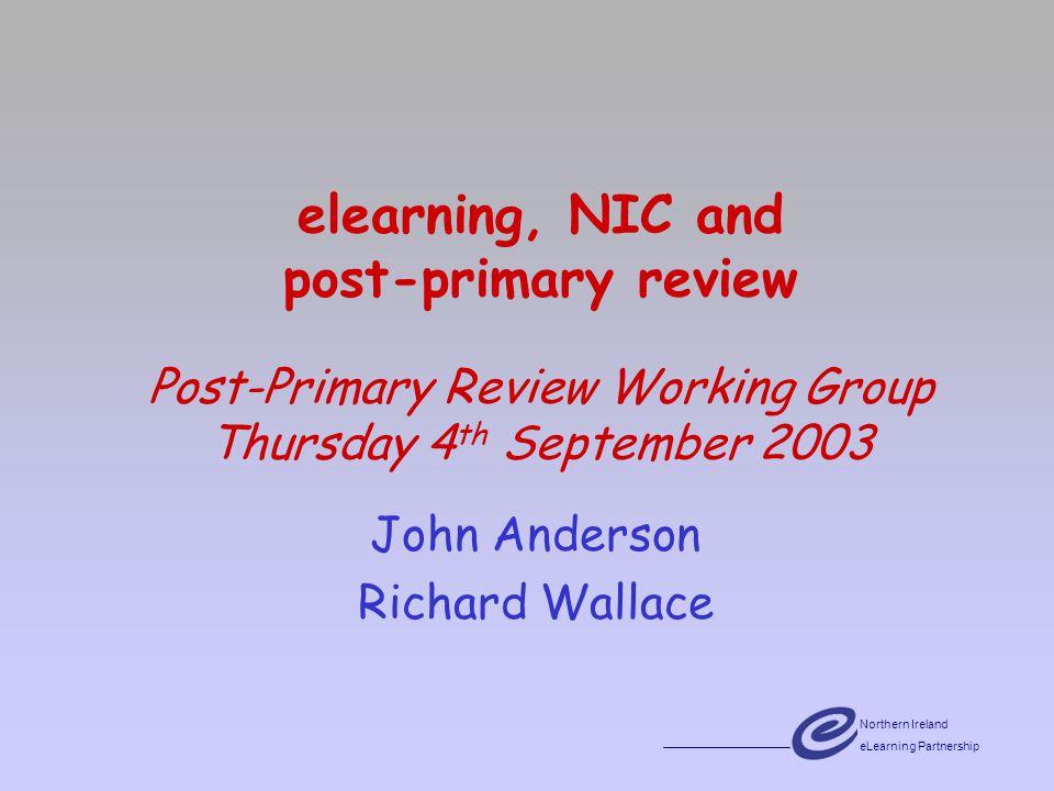 Northern Ireland eLearning Partnership elearning, NIC and post-primary review Post-Primary Review Working Group Thursday 4 th September 2003 John Anderson Richard Wallace