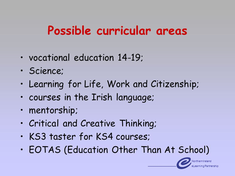 Northern Ireland eLearning Partnership Possible curricular areas vocational education 14-19; Science; Learning for Life, Work and Citizenship; courses in the Irish language; mentorship; Critical and Creative Thinking; KS3 taster for KS4 courses; EOTAS (Education Other Than At School)