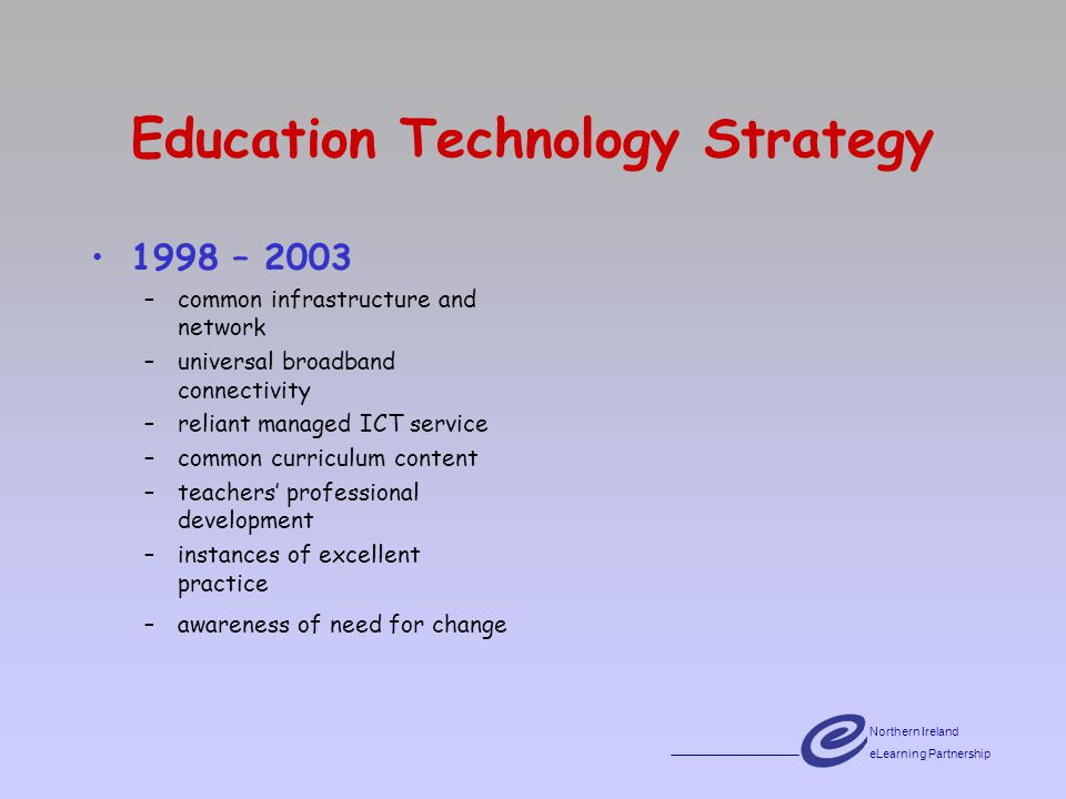 Northern Ireland eLearning Partnership emPowering Schools Strategy 1998 – 2003 –common infrastructure and network –universal broadband connectivity –reliant managed ICT service –common curriculum content –teachers professional development –instances of excellent practice –awareness of need for change 2003 – 2008 –a context of systemic change –changed practice for the learner –enhanced professional practice for the teacher and the school leader· –whole-school improvement –building collaborative approaches to curriculum provision and professional development –capacity-building across the service · –service enhancement and innovation